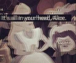 It's all in your head, Alice