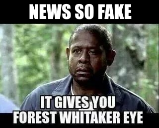 ! News so Fake it gives you Forrest Whittiaker Eye