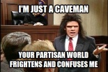 ! I'm just a Caveman Your Partisan World Frightens Me