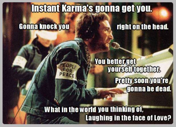 Instant Karma is gonna get you