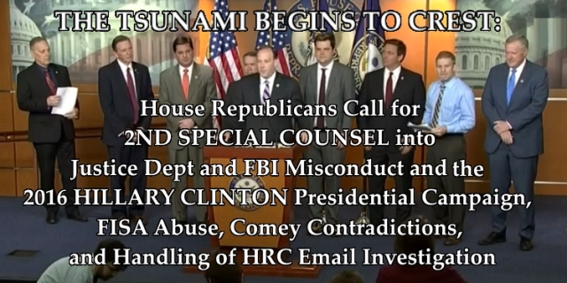 THE TSUNAMI BEGINS TO CREST: House Republicans Call for 2ND SPECIAL COUNSEL into Justice Dept and FBI Misconduct and the 2016 HILLARY CLINTON Presidential Campaign, FISA Abuse, Comey Contradictions, and Handling of HRC Email Investigation