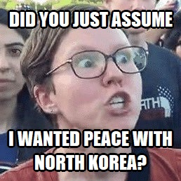 Did you just assume I wanted peace with North Korea